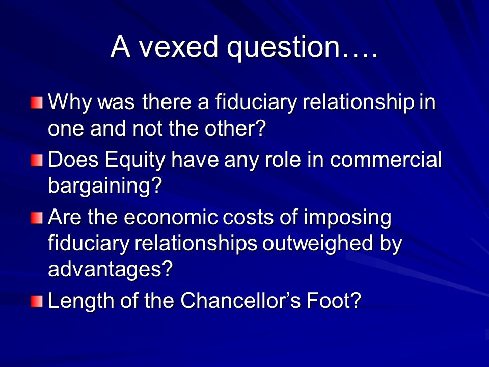 A vexed question…. Why was there a fiduciary relationship in one and not the other Does Equity have any role in commercial bargaining