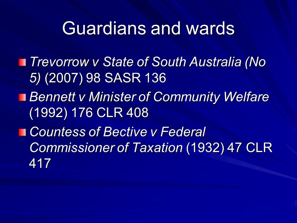 Guardians and wards Trevorrow v State of South Australia (No 5) (2007) 98 SASR 136. Bennett v Minister of Community Welfare (1992) 176 CLR 408.