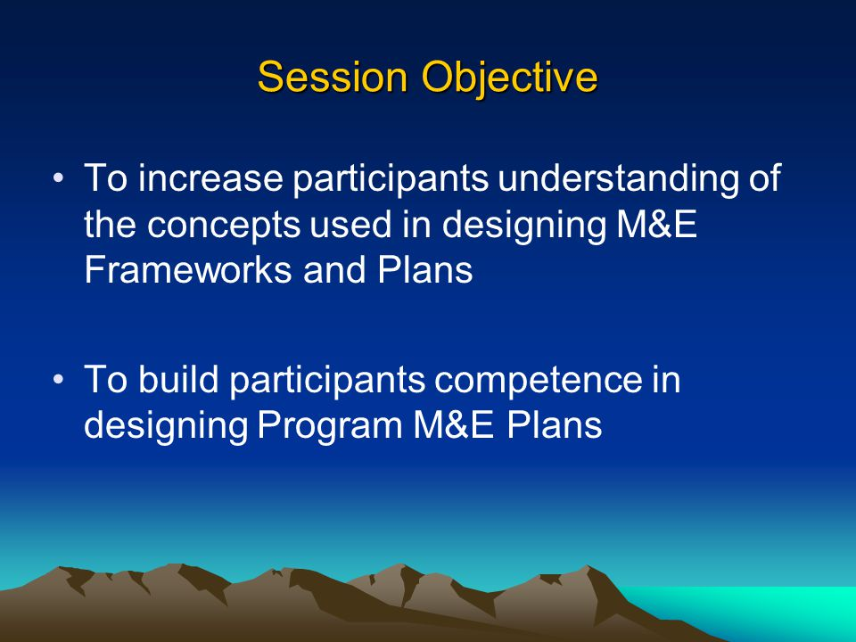Session Objective To increase participants understanding of the concepts used in designing M&E Frameworks and Plans.