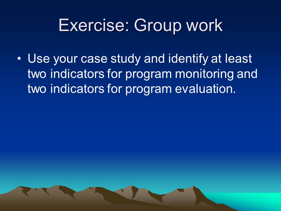 Exercise: Group work Use your case study and identify at least two indicators for program monitoring and two indicators for program evaluation.