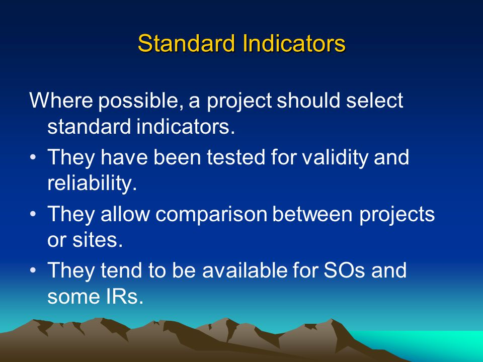 Standard Indicators Where possible, a project should select standard indicators. They have been tested for validity and reliability.