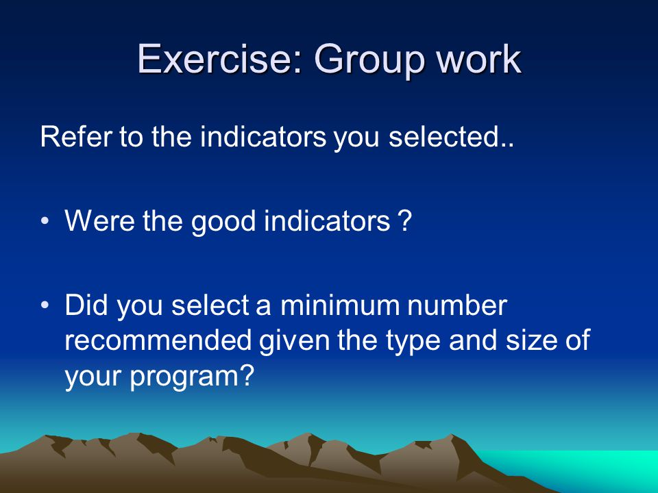 Exercise: Group work Refer to the indicators you selected..