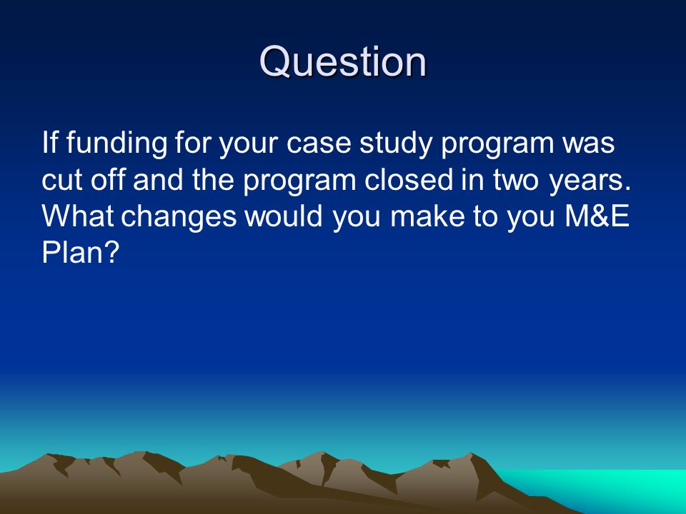 Question If funding for your case study program was cut off and the program closed in two years. What changes would you make to you M&E Plan