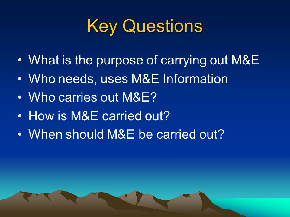 Key Questions What is the purpose of carrying out M&E