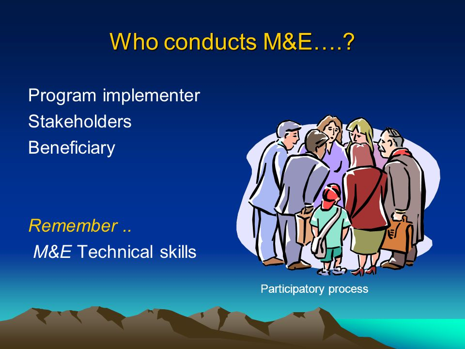 Who conducts M&E…. Program implementer Stakeholders Beneficiary