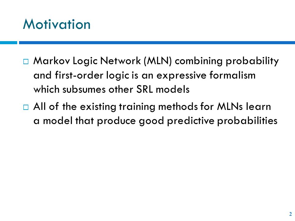 Motivation Markov Logic Network (MLN) combining probability and first-order logic is an expressive formalism which subsumes other SRL models.