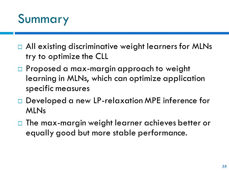 Summary All existing discriminative weight learners for MLNs try to optimize the CLL.