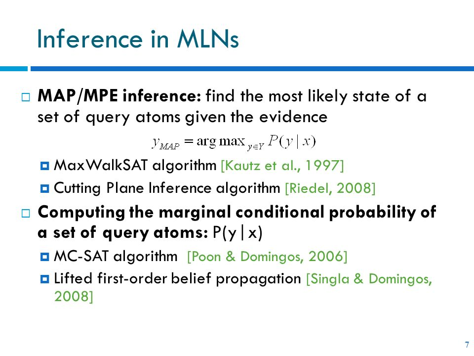 Inference in MLNs MAP/MPE inference: find the most likely state of a set of query atoms given the evidence.