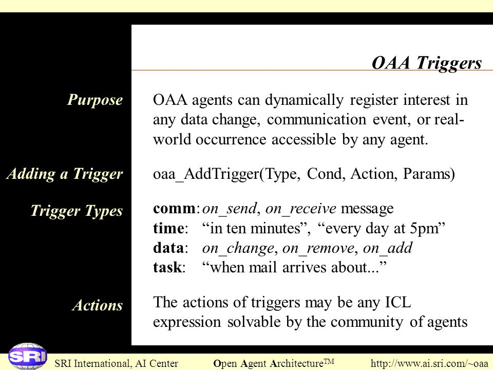 OAA Triggers OAA agents can dynamically register interest in any data change, communication event, or real-world occurrence accessible by any agent.