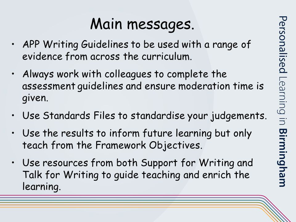 Main messages. APP Writing Guidelines to be used with a range of evidence from across the curriculum.