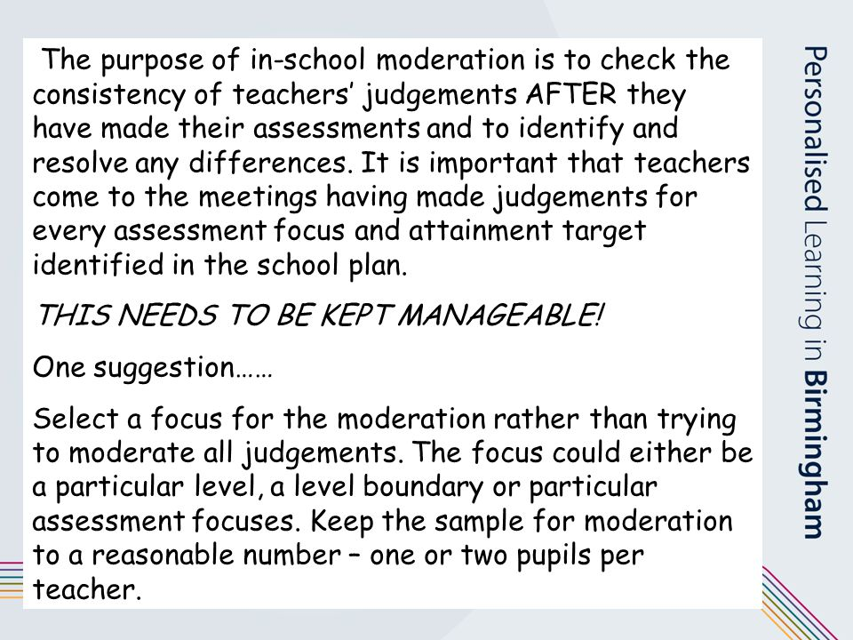 The purpose of in-school moderation is to check the consistency of teachers' judgements AFTER they have made their assessments and to identify and resolve any differences. It is important that teachers come to the meetings having made judgements for every assessment focus and attainment target identified in the school plan.