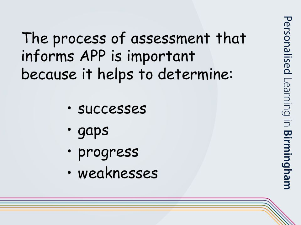 The process of assessment that informs APP is important because it helps to determine: