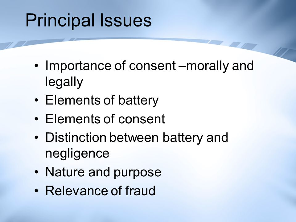 Principal Issues Importance of consent –morally and legally