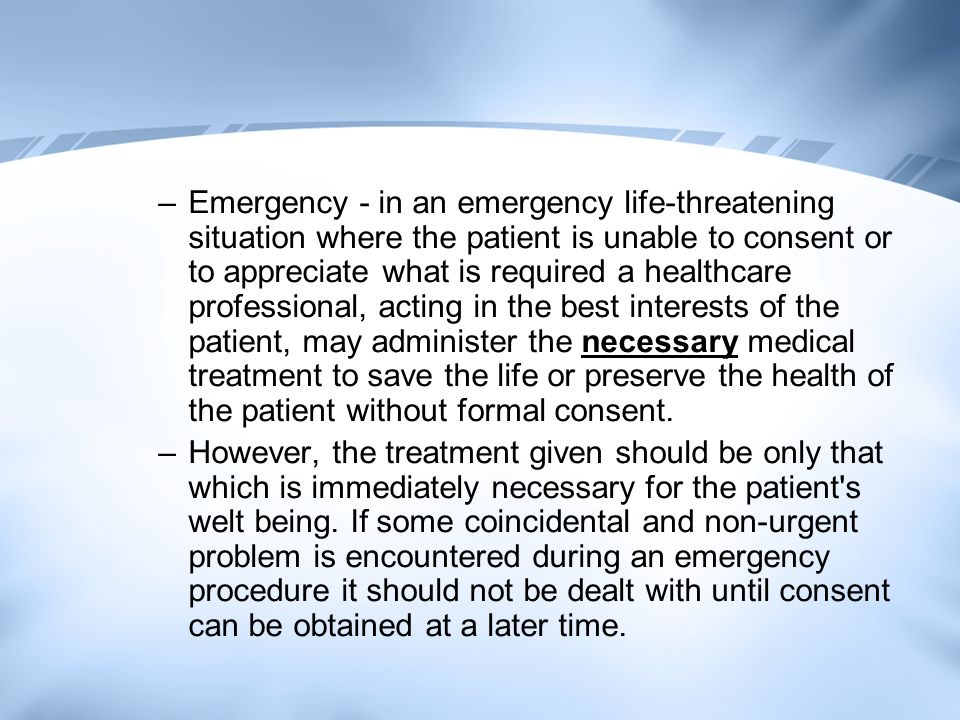 Emergency - in an emergency life-threatening situation where the patient is unable to consent or to appreciate what is required a healthcare professional, acting in the best interests of the patient, may administer the necessary medical treatment to save the life or preserve the health of the patient without formal consent.