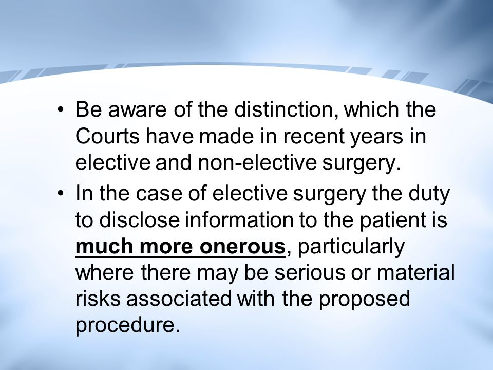 Be aware of the distinction, which the Courts have made in recent years in elective and non-elective surgery.