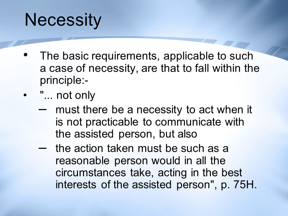 Necessity The basic requirements, applicable to such a case of necessity, are that to fall within the principle:-