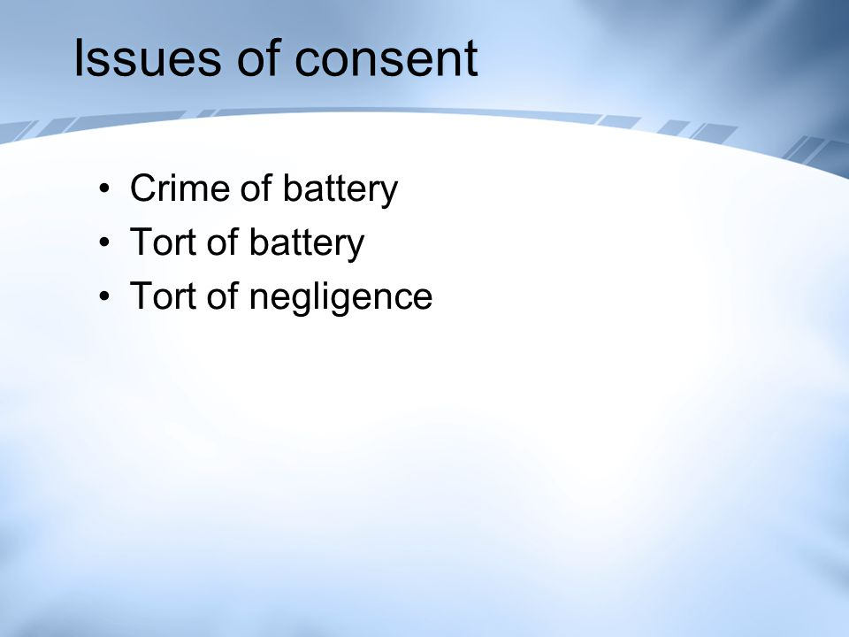 Issues of consent Crime of battery Tort of battery Tort of negligence
