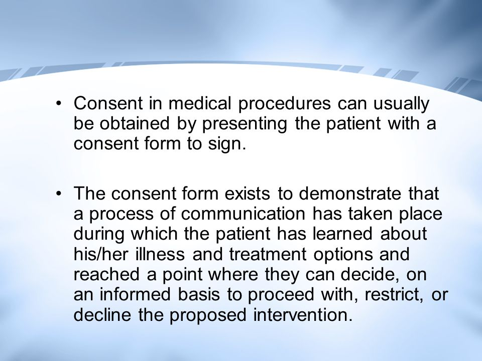 Consent in medical procedures can usually be obtained by presenting the patient with a consent form to sign.
