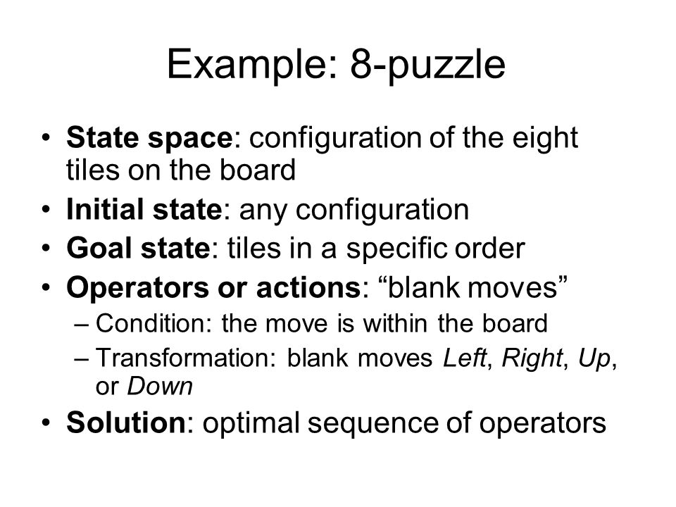 Example: 8-puzzle State space: configuration of the eight tiles on the board. Initial state: any configuration.