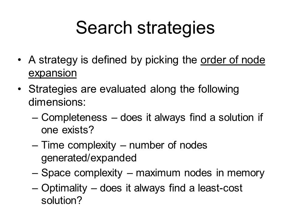 Search strategies A strategy is defined by picking the order of node expansion. Strategies are evaluated along the following dimensions: