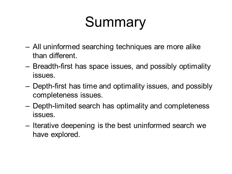 Summary All uninformed searching techniques are more alike than different. Breadth-first has space issues, and possibly optimality issues.