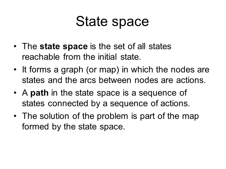 State space The state space is the set of all states reachable from the initial state.