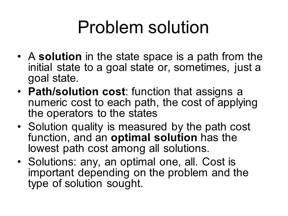 Problem solution A solution in the state space is a path from the initial state to a goal state or, sometimes, just a goal state.