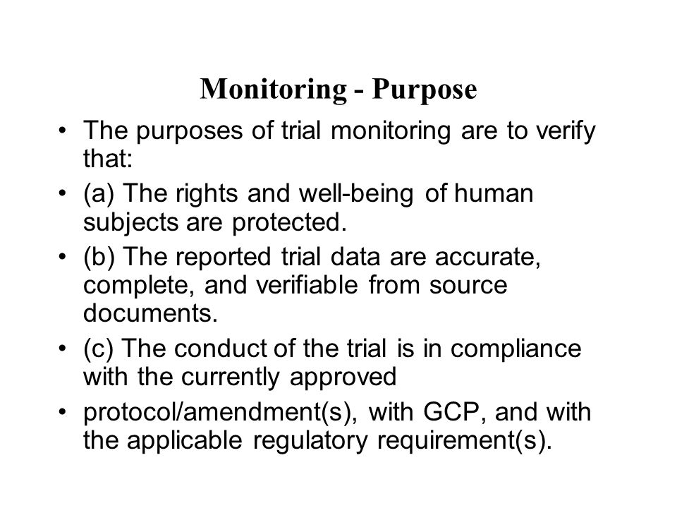 Monitoring - Purpose The purposes of trial monitoring are to verify that: (a) The rights and well-being of human subjects are protected.