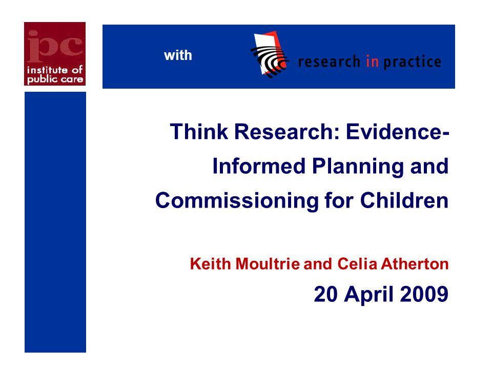 with Think Research: Evidence-Informed Planning and Commissioning for Children Keith Moultrie and Celia Atherton 20 April 2009.