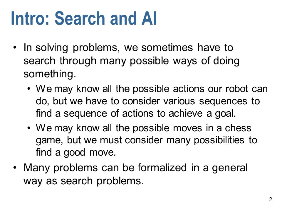 Intro: Search and AI In solving problems, we sometimes have to search through many possible ways of doing something.