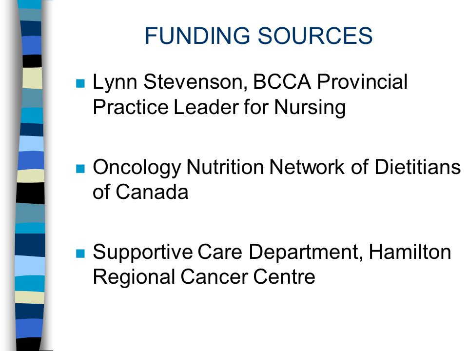 FUNDING SOURCES Lynn Stevenson, BCCA Provincial Practice Leader for Nursing. Oncology Nutrition Network of Dietitians of Canada.