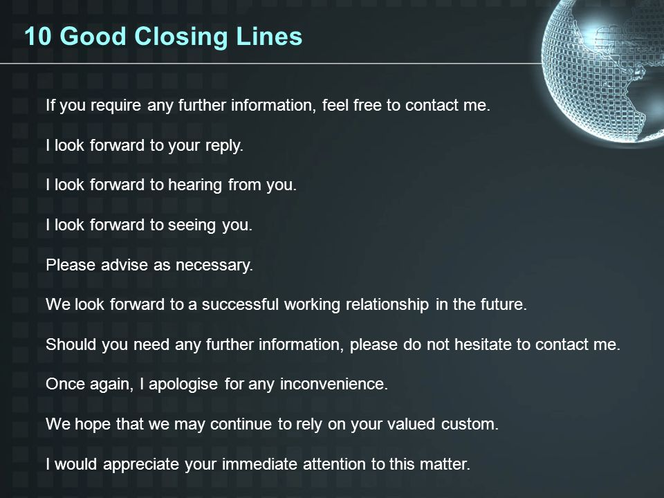 10 Good Closing Lines If you require any further information, feel free to contact me. I look forward to your reply.
