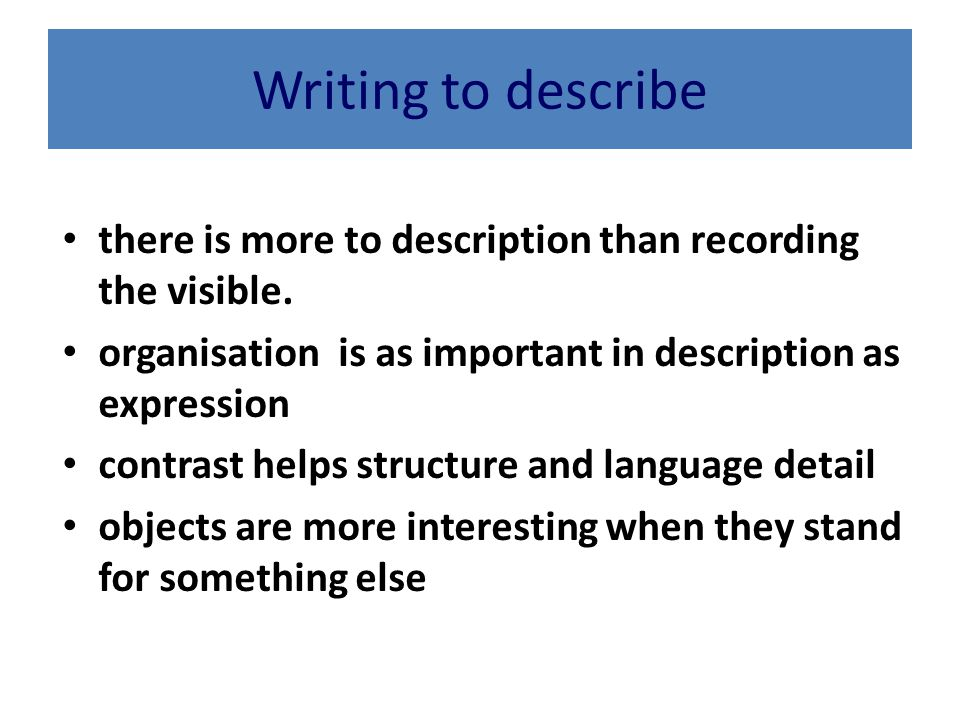 Writing to describe there is more to description than recording the visible. organisation is as important in description as expression.