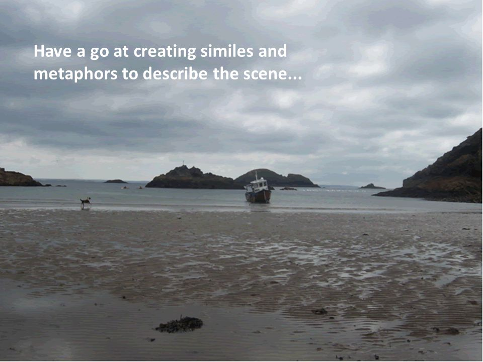 Have a go at creating similes and metaphors to describe the scene...