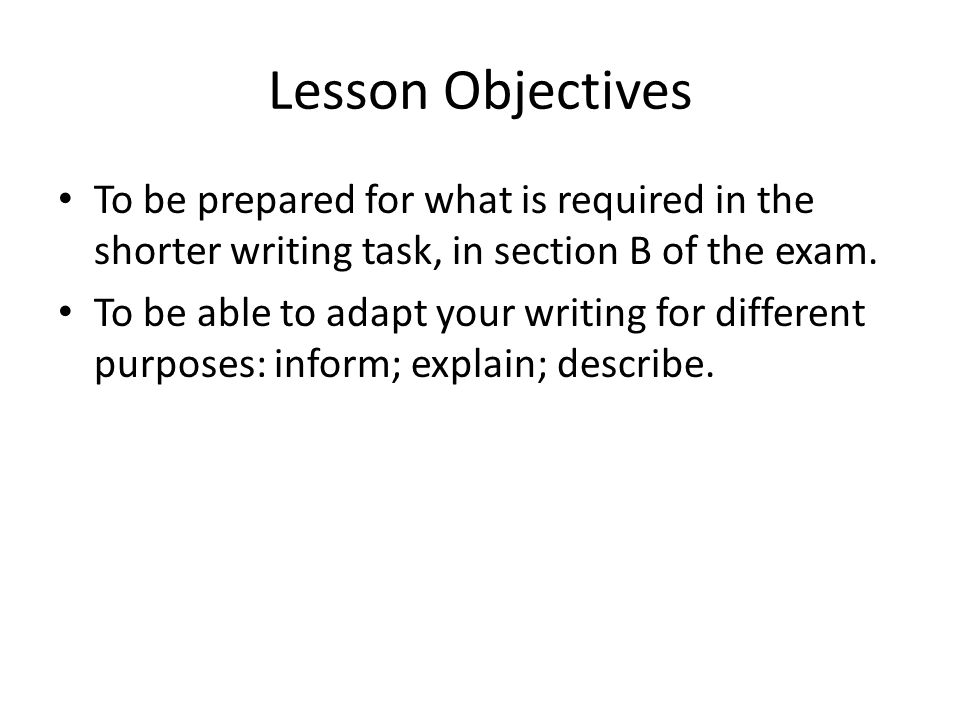 Lesson Objectives To be prepared for what is required in the shorter writing task, in section B of the exam.