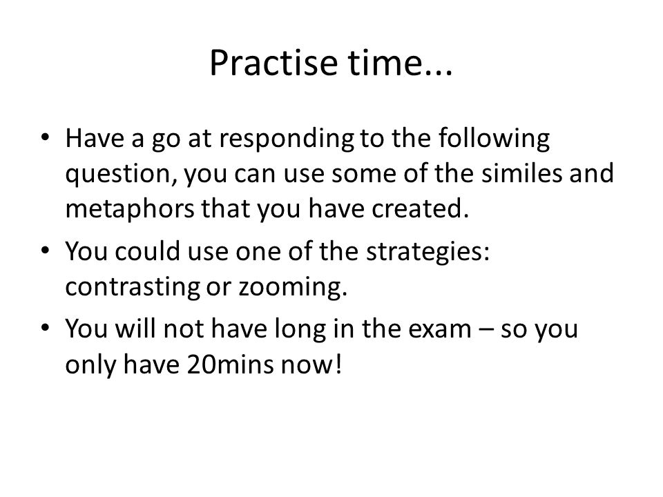 Practise time... Have a go at responding to the following question, you can use some of the similes and metaphors that you have created.