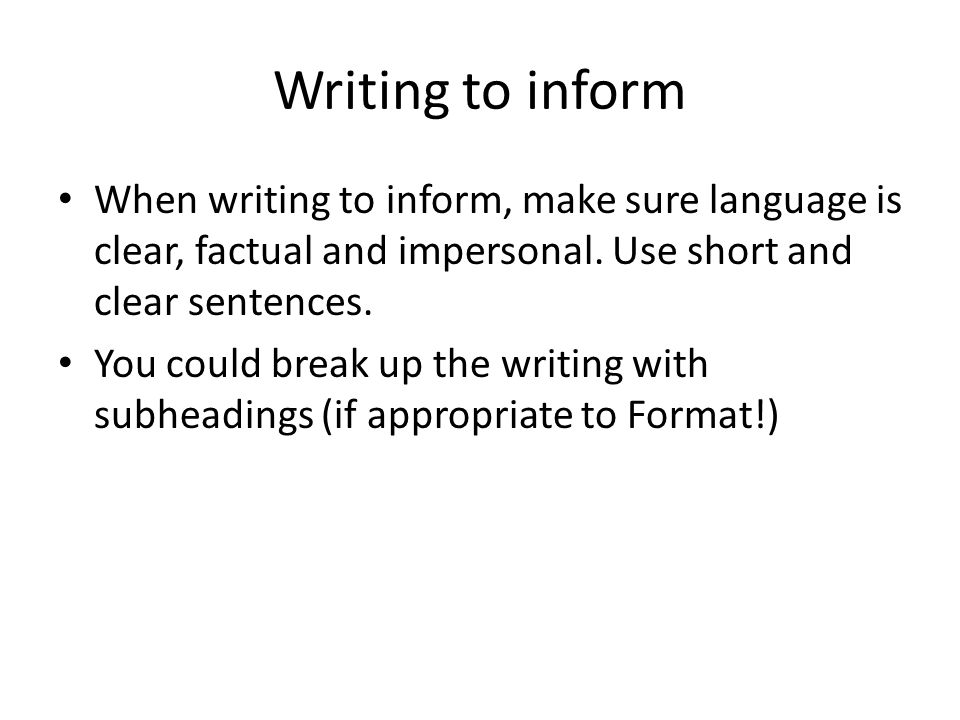 Writing to inform When writing to inform, make sure language is clear, factual and impersonal. Use short and clear sentences.