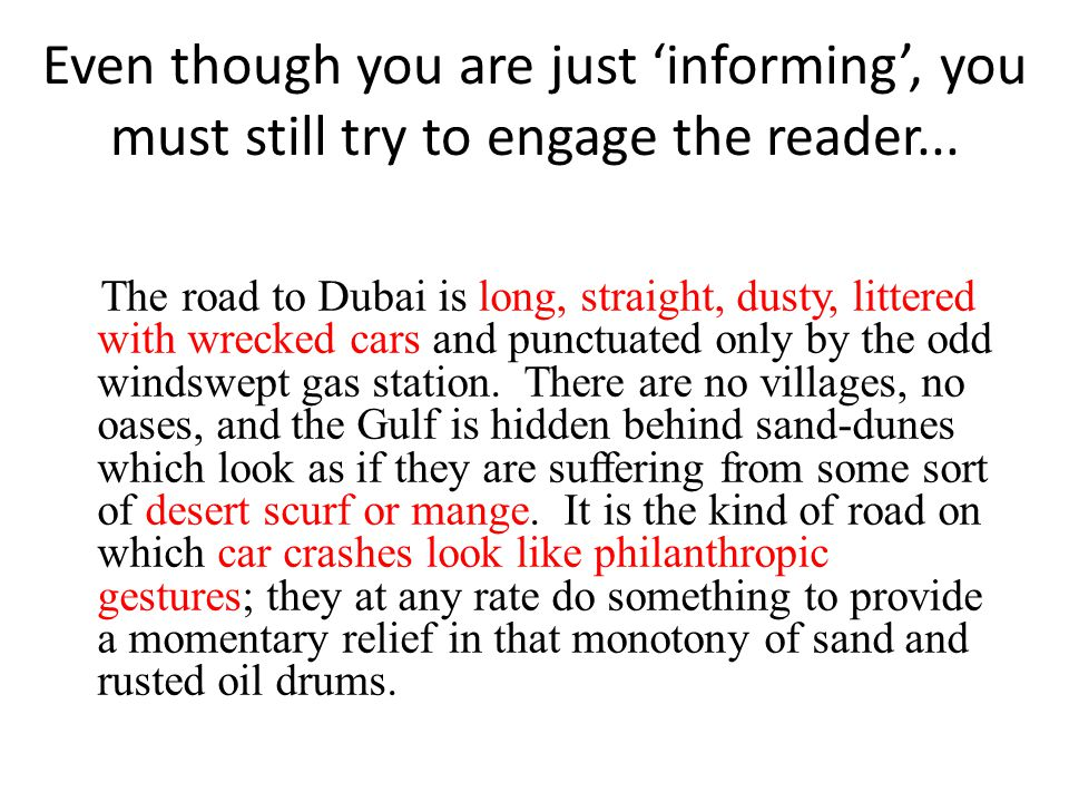 Even though you are just 'informing', you must still try to engage the reader...