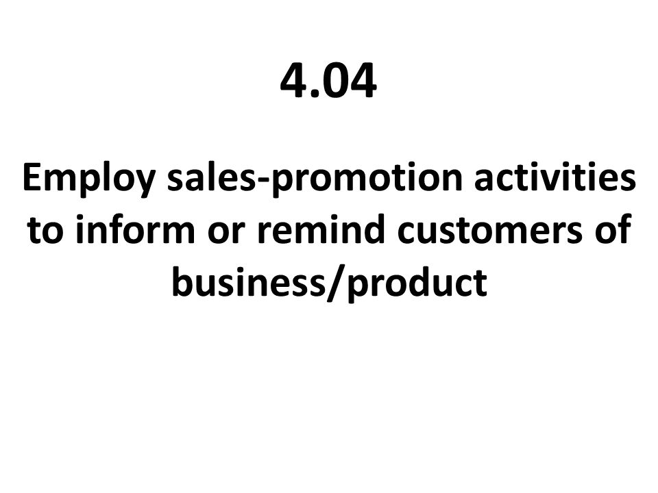 4.04 Employ sales-promotion activities to inform or remind customers of business/product