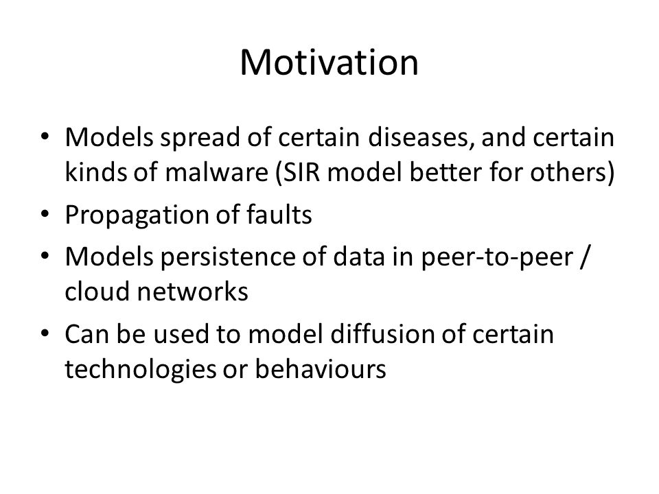 Motivation Models spread of certain diseases, and certain kinds of malware (SIR model better for others)