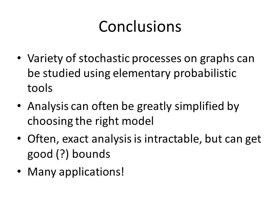 Conclusions Variety of stochastic processes on graphs can be studied using elementary probabilistic tools.