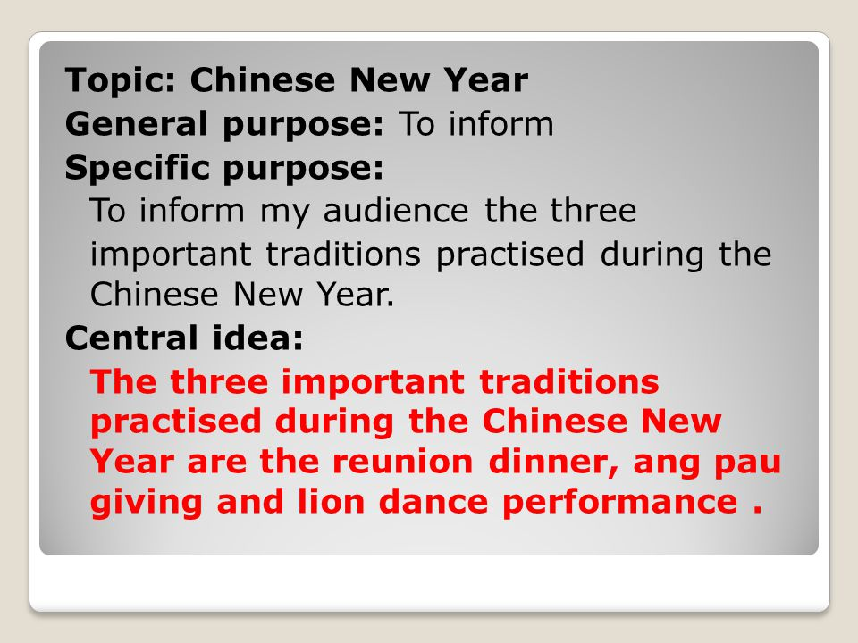 Topic: Chinese New Year General purpose: To inform Specific purpose: To inform my audience the three important traditions practised during the Chinese New Year.