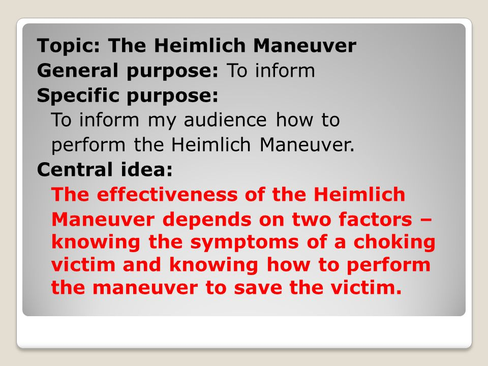 Topic: The Heimlich Maneuver General purpose: To inform Specific purpose: To inform my audience how to perform the Heimlich Maneuver.