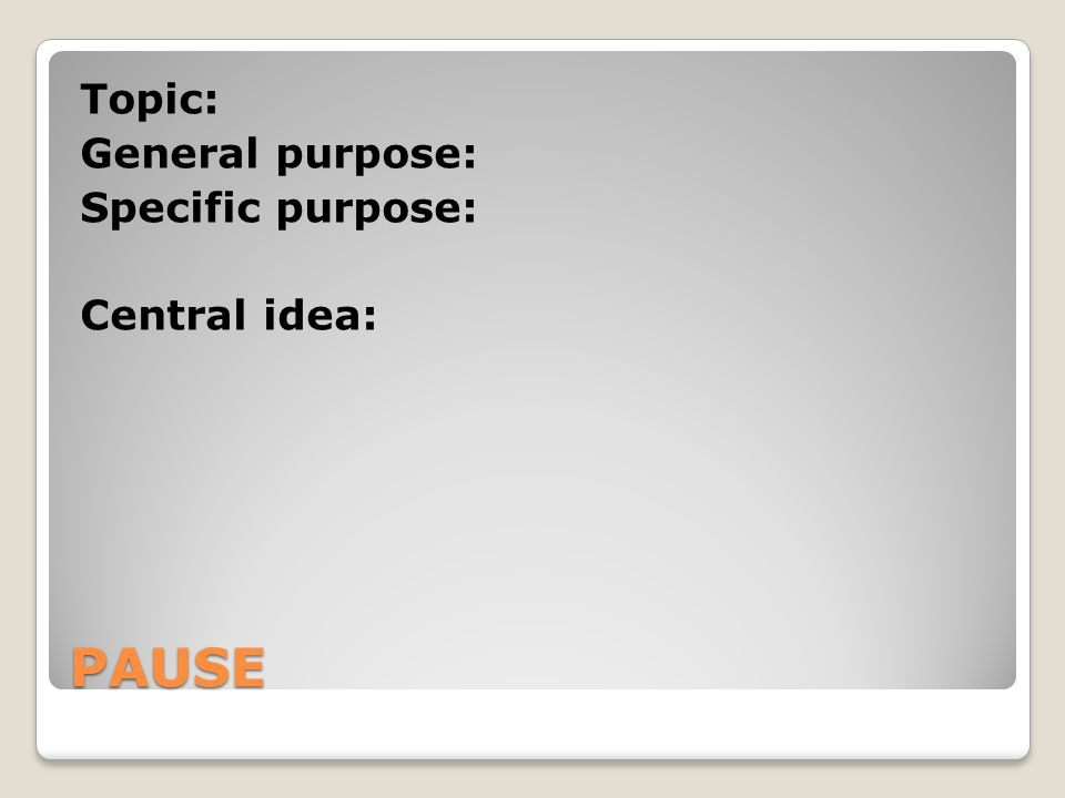 Topic: General purpose: Specific purpose: Central idea: