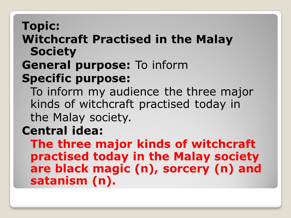 Topic: Witchcraft Practised in the Malay Society General purpose: To inform Specific purpose: To inform my audience the three major kinds of witchcraft practised today in the Malay society.