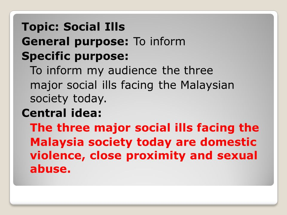 Topic: Social Ills General purpose: To inform Specific purpose: To inform my audience the three major social ills facing the Malaysian society today.