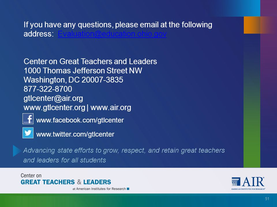 If you have any questions, please email at the following address: Evaluation@education.ohio.gov Center on Great Teachers and Leaders 1000 Thomas Jefferson Street NW Washington, DC 20007-3835 877-322-8700 gtlcenter@air.org www.gtlcenter.org | www.air.org