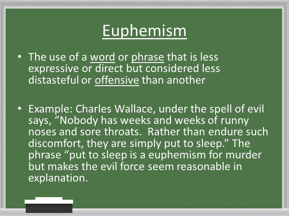 Euphemism The use of a word or phrase that is less expressive or direct but considered less distasteful or offensive than another.