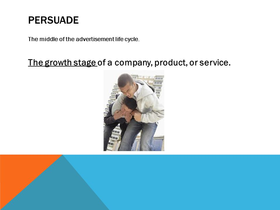 Persuade The growth stage of a company, product, or service.