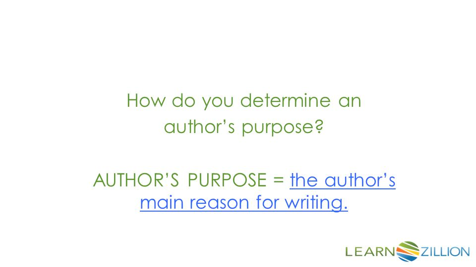 AUTHOR'S PURPOSE = the author's main reason for writing.